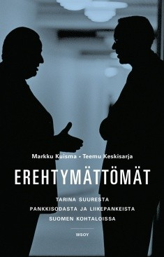 Erehtymättömät : tarina suuresta pankkisodasta ja liikepankeista Suomen kohtaloissa 1862-2012, Markku Kuisma