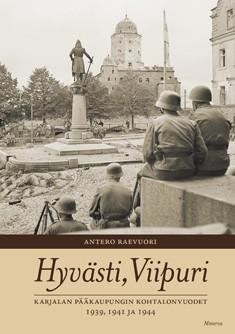 Hyvästi, Viipuri : Karjalan pääkaupungin kohtalonvuodet 1939, 1941 ja 1944, Antero Raevuori