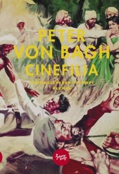 Cinefilia : filmihulluuden syvempi olemus : ulkomailla julkaistut esseet 1989-2012, Peter von Bagh