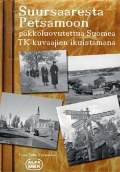Suursaaresta Petsamoon : pakkoluovutettua Suomea TK-kuvaajien ikuistamana, Juha Vartiainen