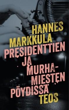Presidenttien ja murhamiesten pöydissä, Hannes Markkula