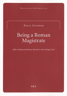 Being a Roman magistrate : office-holding and Roman identity in late antique Gaul, Pauli Sivonen