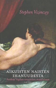 Aikuisten naisten ihanuudesta : András Vajdan eroottiset muistelmat, Stephen Vizinczey