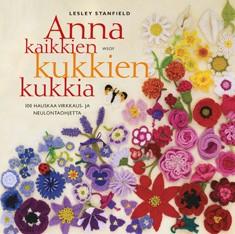 Anna kaikkien kukkien kukkia : 100 hauskaa virkkaus- ja neulontaohjetta, Lesley Stanfield
