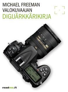 Valokuvaajan digijärkkärikirja : välttämätön opas saadaksesi kaiken hyödyn järjestelmäkamerastasi, Michael Freeman