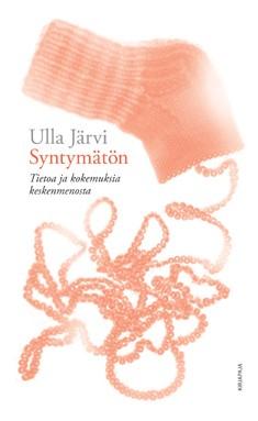 Syntymätön : tietoa ja kokemuksia keskenmenosta, Ulla Järvi