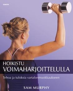 Hoikistu voimaharjoittelulla : tehoa ja tuloksia vartalonmuokkaukseen, Sam Murphy