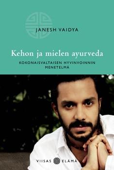 Kehon ja mielen ayurveda : kokonaisvaltaisen hyvinvoinnin menetelmä, Janesh Vaidya