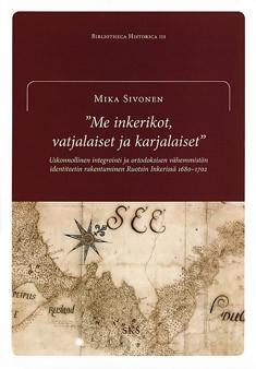 Me inkerikot, vatjalaiset ja karjalaiset : uskonnollinen integrointi ja ortodoksisen vähemmistön identiteetin rakentuminen Ruotsin Inkerissä 1680-1702, Mika Sivonen