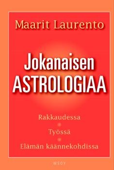 Jokanaisen astrologiaa : rakkaudessa, työssä, elämän käännekohdissa, Maarit Laurento