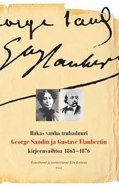 Rakas vanha trubaduuri : George Sandin ja Gustave Flaubertin kirjeenvaihtoa vuosilta 1863-1876, George Sand