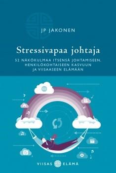 Stressivapaa johtaja : 52 näkökulmaa itsensä johtamiseen, henkilökohtaiseen kasvuun ja viisaaseen elämään, Juha-Pekka Jakonen