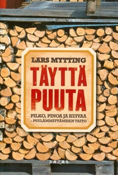 Täyttä puuta : pilko, pinoa ja kuivaa : puulämmittämisen taito, Lars Mytting