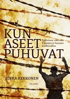 Kun aseet puhuvat : poliittinen väkivalta Espanjan ja Suomen sisällissodissa, Jukka Kekkonen
