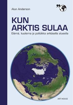 Kun arktis sulaa : elämä, kuolema ja politiikka arktisella alueella, Alun Anderson