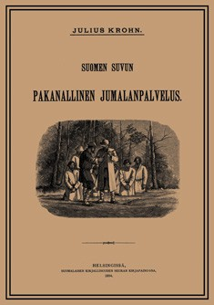 Suomen suvun pakanallinen jumalanpalvelus : neljä lukua Suomen suvun pakanallista jumaluus-oppia, Julius Krohn