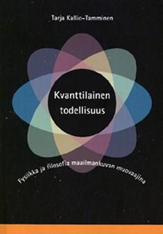 Kvanttilainen todellisuus : fysiikka ja filosofia maailmankuvan muovaajina, Tarja Kallio-Tamminen