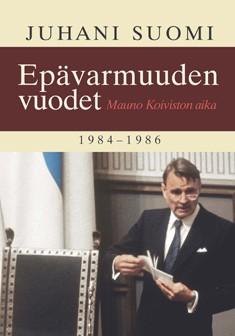 Epävarmuuden vuodet : Mauno Koiviston aika 1984-1986, Juhani Suomi
