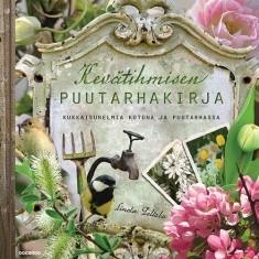 Kevätihmisen puutarhakirja : kukkaisunelmia kotona ja puutarhassa, Linda Peltola