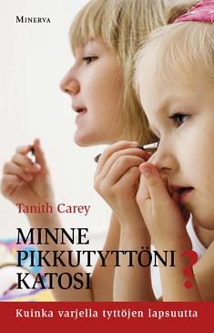 Minne pikkutyttöni katosi? : kuinka varjella tyttöjen lapsuutta, Tanith Carey