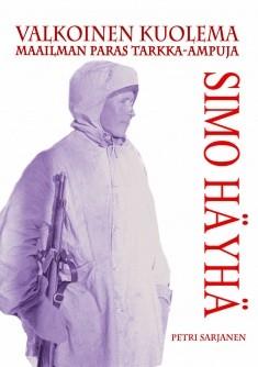 Valkoinen kuolema : talvisodan tarkka-ampuja Simo Häyhän tarina, Petri Sarjanen