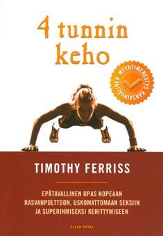 4 tunnin keho : epätavallinen opas nopeaan rasvanpolttoon, uskomattomaan seksiin ja superihmiseksi kehittymiseen, Timothy Ferriss