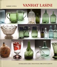 Vanhat lasini : suomalaista lasia 1700-luvulta 1900-luvun alkuun, Markku Annila