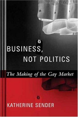 Business, not politics : the making of the gay market, Sender Sender Katherine