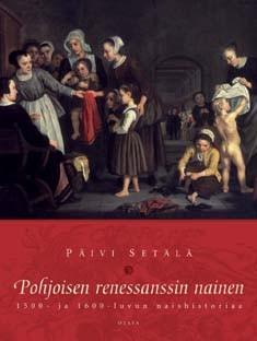Pohjoisen renessanssin nainen : 1500- ja 1600-luvun naishistoriaa, Päivi Setälä