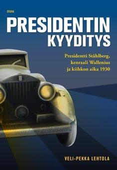 Presidentin kyyditys : presidentti Ståhlberg, kenraali Wallenius ja kiihkon aika 1930, Veli-Pekka Lehtola