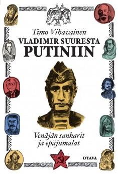 Vladimir Suuresta Putiniin : Venäjän sankarit ja epäjumalat, Timo Vihavainen