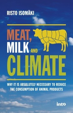 Meat, milk & climate : why it is absolutely necessary to reduce the consumption of animal products, Risto Isomäki