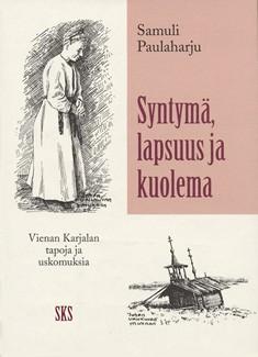 SYNTYMÄ, LAPSUUS JA KUOLEMA : Vienan Karjalan tapoja ja uskomuksia, Samuli Paulaharju