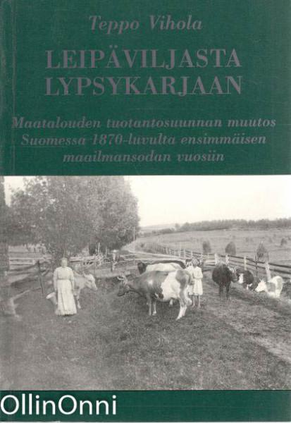 Leipäviljasta lypsykarjaan; Maatalouden tuotantosuunnan muutos Suomessa 1870-luvulta ensimmäisen maailmansodan vuosiin, Teppo Vihola