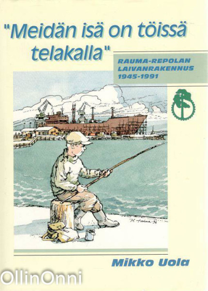 Meidän isä on töissä telakalla : Rauma-repolan laivanrakennus 1945-1991, Mikko Uola