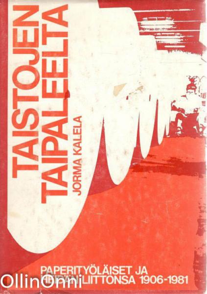 Taistojen taipaleelta : paperityöläiset ja heidän liittonsa 1906-1981, Jorma Kalela
