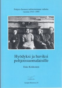 Hyödyksi ja huviksi pohjoissuomalaisille : Pohjois-Suomen radiotoiminnan vaiheita vuosina 1915-1995, Esko Kokkonen