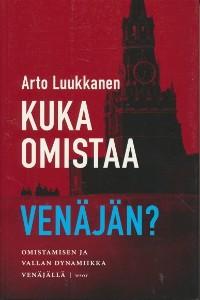 Kuka omistaa Venäjän? : omistamisen ja vallan dynamiikka Venäjällä, Arto Luukkanen