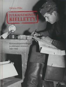 Julkaiseminen kielletty : rintamakirjeenvaihtajat ja päämajan sensuuri 1941-1944, Helena Pilke