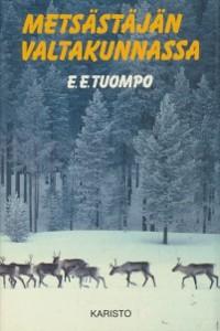 Metsästäjän valtakunnassa : erämiehen huomioita ja muistelmia suurilta saloiltamme, E. E. Tuompo