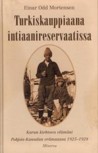 Turkiskauppiaana intiaanireservaatissa : karun kiehtova elämäni Pohjois-Kanadan erämaassa 1925-1928, Einar Odd Mortensen