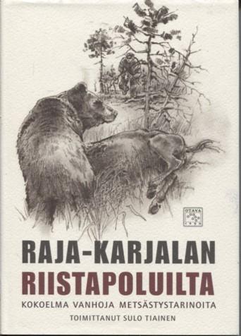 Raja-Karjalan riistapoluilta : kokoelma vanhoja metsästystarinoita, Sulo Tiainen