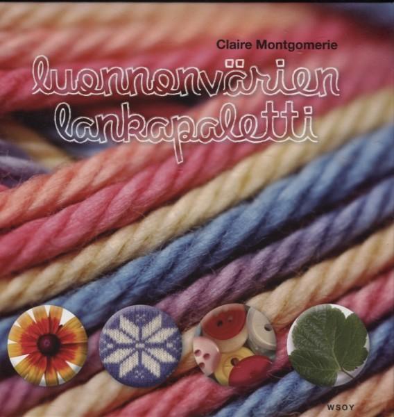 Luonnonvärien lankapaletti : opi valitsemaan neuleisiisi juuri oikeat värit, pintaneuleet ja tyylit, Claire Montomerie