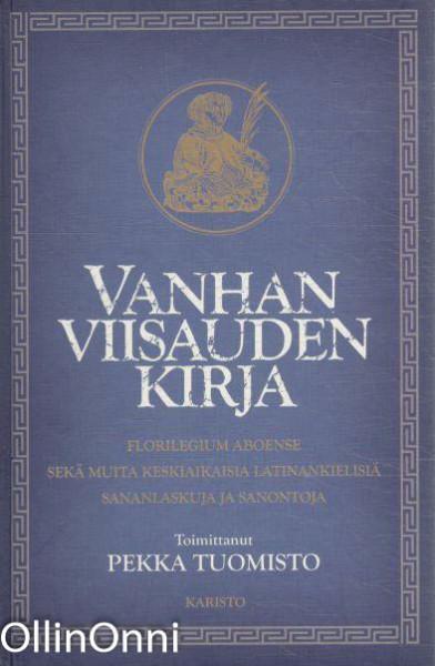 Vanhan viisauden kirja : Florilegium Aboense sekä muita keskiaikaisia latinankielisiä sananlaskuja ja sanontoja, Pekka Tuomisto