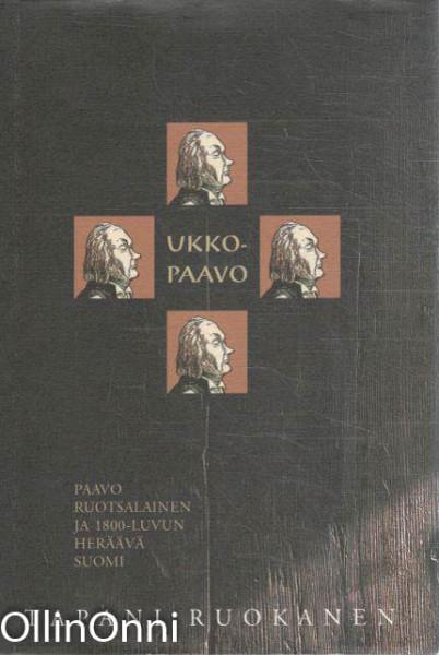 Ukko-Paavo : Paavo Ruotsalainen ja 1800-luvun heräävä Suomi, Tapani Ruokanen