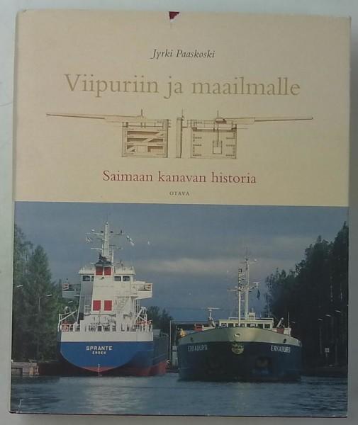 Viipuriin ja maailmalle : Saimaan kanavan historia, Jyrki Paaskoski