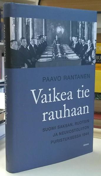 Vaikea tie rauhaan : Suomi Saksan, Ruotsin ja Neuvostoliiton puristuksessa 1944, Paavo Rantanen
