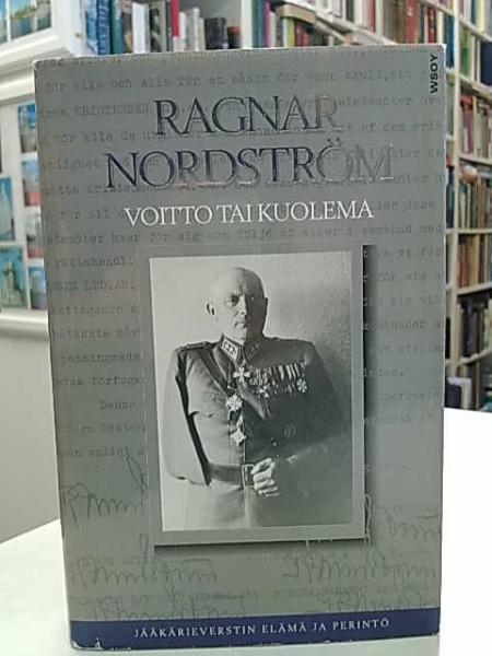 Voitto tai kuolema : jääkärieverstin elämä ja perintö, Ragnar Nordström