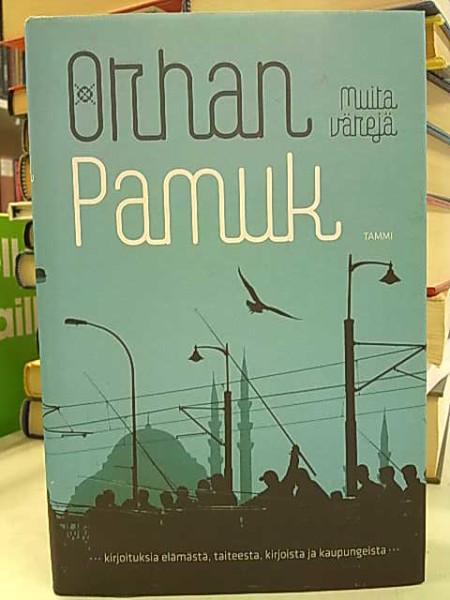 Muita värejä : kirjoituksia elämästä, taiteesta, kirjoista ja kaupungeista, Orhan Pamuk