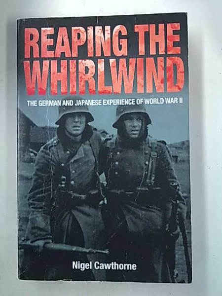 Reaping The Whirlwind - The German and Japanese Experience of World War II, Nigel Cawthorne